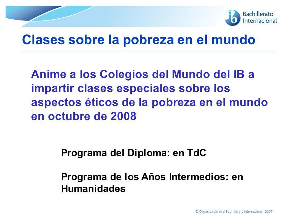 © Organización del Bachillerato Internacional, 2007 Clases sobre la pobreza en el mundo Anime a los Colegios del Mundo del IB a impartir clases especi