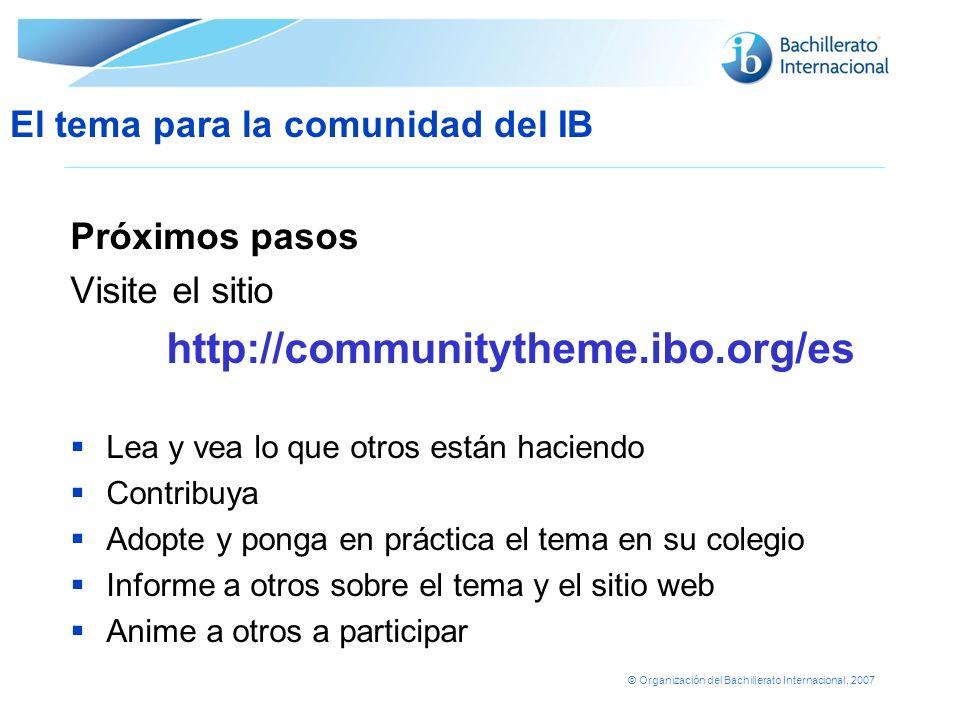 © Organización del Bachillerato Internacional, 2007 Próximos pasos Visite el sitio http://communitytheme.ibo.org/es Lea y vea lo que otros están hacie