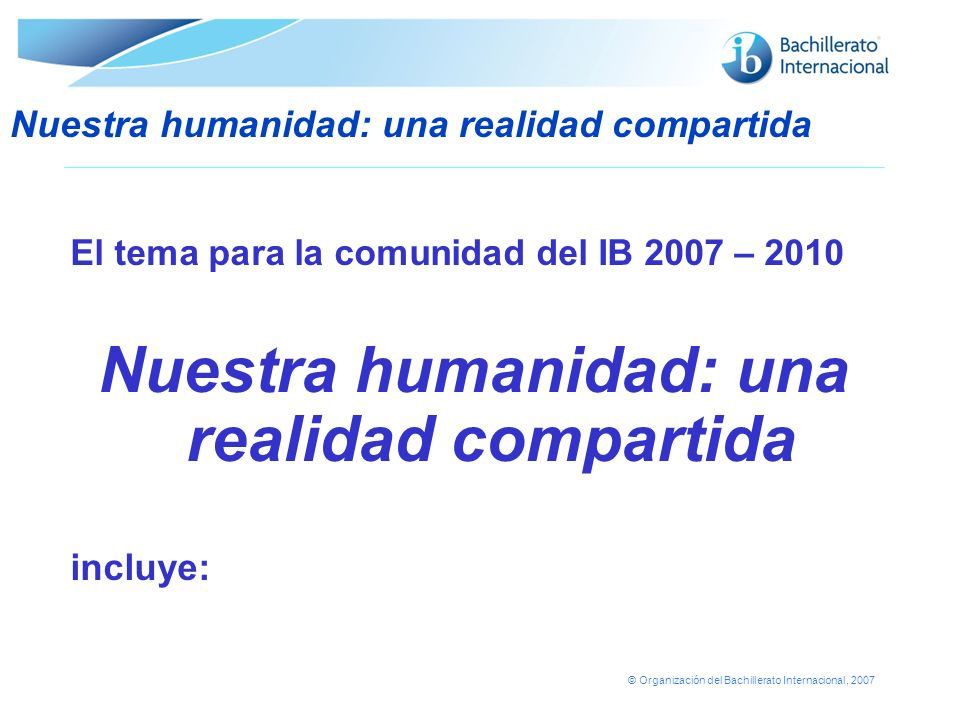 © Organización del Bachillerato Internacional, 2007 El tema para la comunidad del IB 2007 – 2010 Nuestra humanidad: una realidad compartida incluye: N