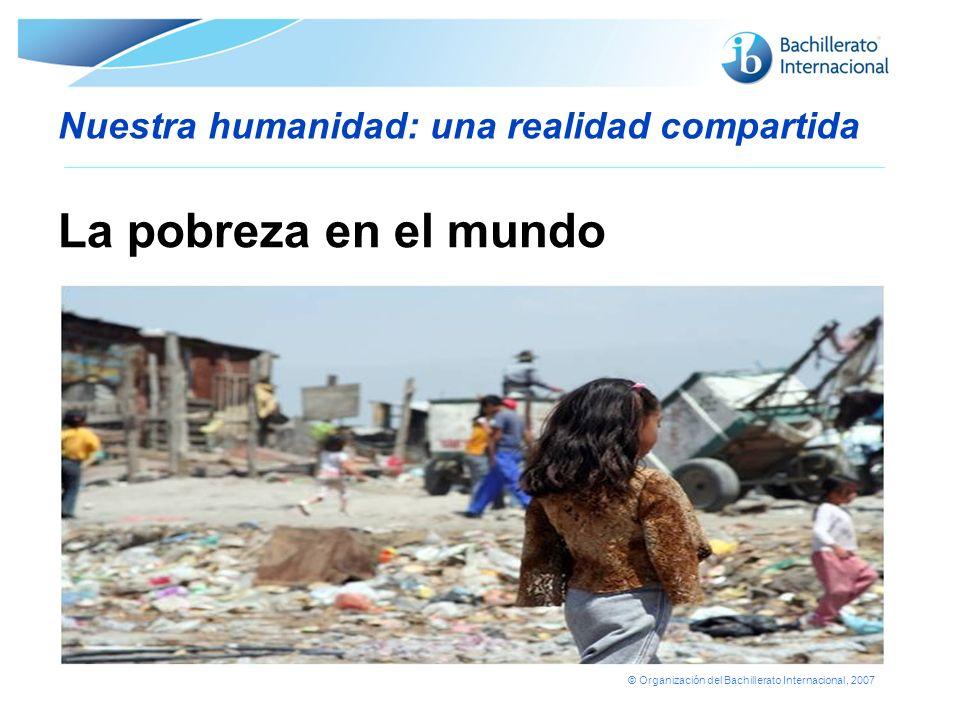 © Organización del Bachillerato Internacional, 2007 Nuestra humanidad: una realidad compartida La pobreza en el mundo