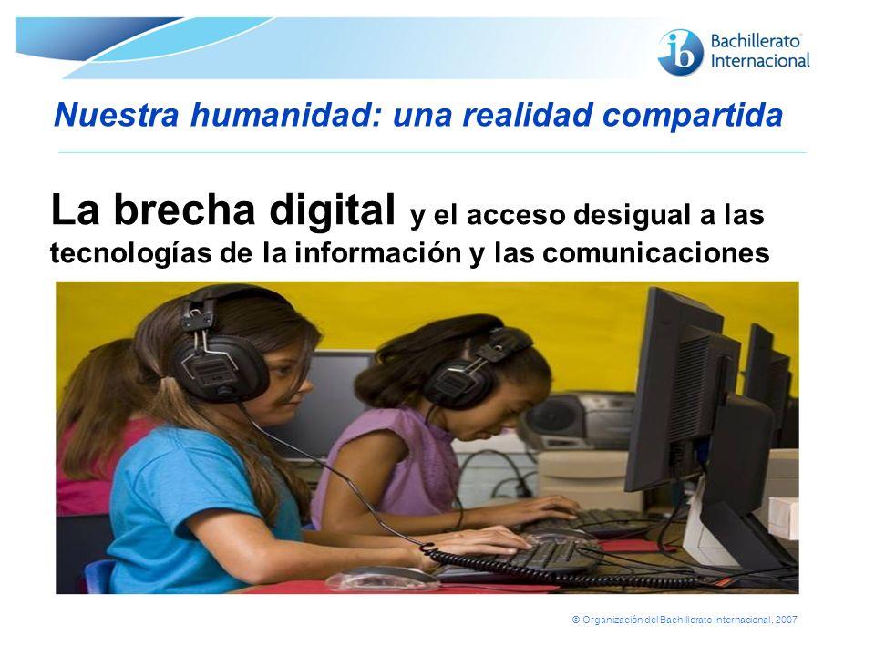 © Organización del Bachillerato Internacional, 2007 Nuestra humanidad: una realidad compartida La brecha digital y el acceso desigual a las tecnología