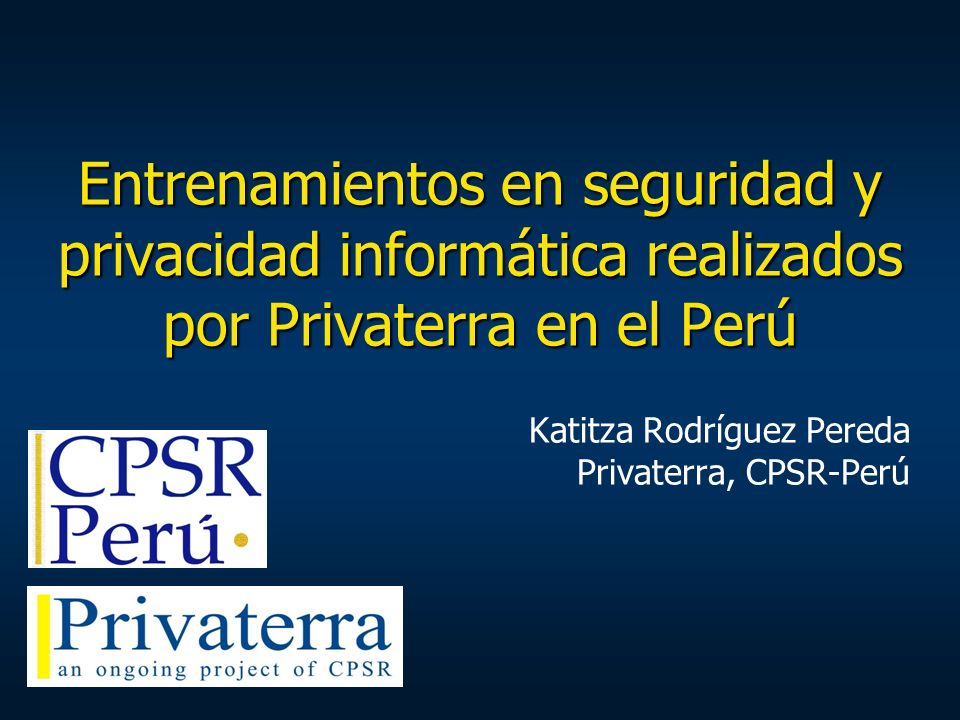 Entrenamientos en seguridad y privacidad informática realizados por Privaterra en el Perú Katitza Rodríguez Pereda Privaterra, CPSR-Perú