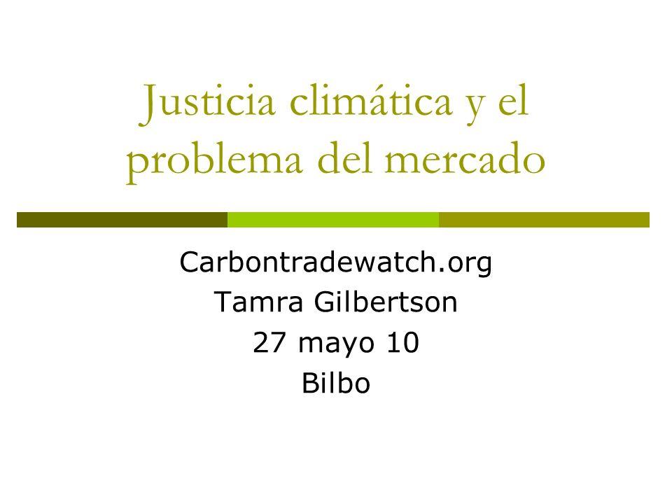 Justicia climática y el problema del mercado Carbontradewatch.org Tamra Gilbertson 27 mayo 10 Bilbo