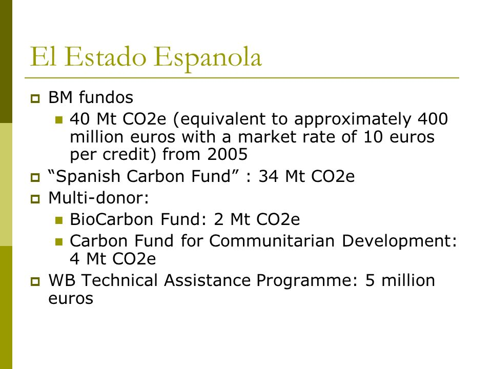 El Estado Espanola BM fundos 40 Mt CO2e (equivalent to approximately 400 million euros with a market rate of 10 euros per credit) from 2005 Spanish Ca