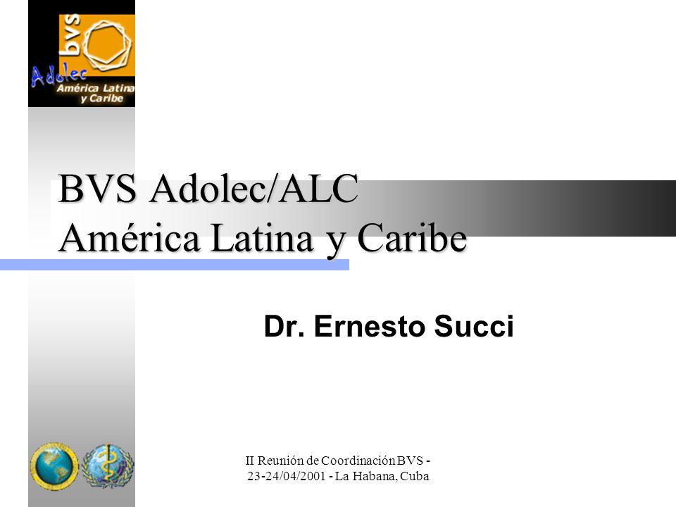 II Reunión de Coordinación BVS - 23-24/04/2001 - La Habana, Cuba BVS Adolec/ALC América Latina y Caribe Dr. Ernesto Succi
