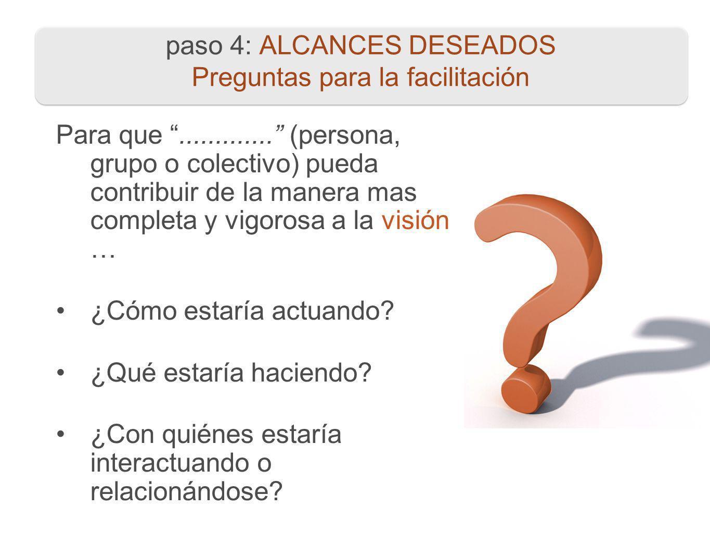 paso 4: ALCANCES DESEADOS Preguntas para la facilitación Para que............. (persona, grupo o colectivo) pueda contribuir de la manera mas completa