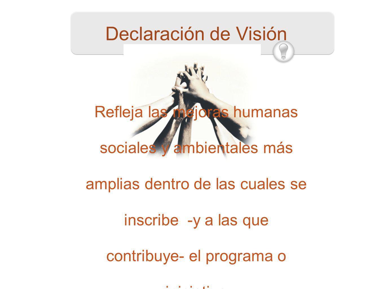 51 Declaración de Visión Refleja las mejoras humanas sociales y ambientales más amplias dentro de las cuales se inscribe -y a las que contribuye- el p
