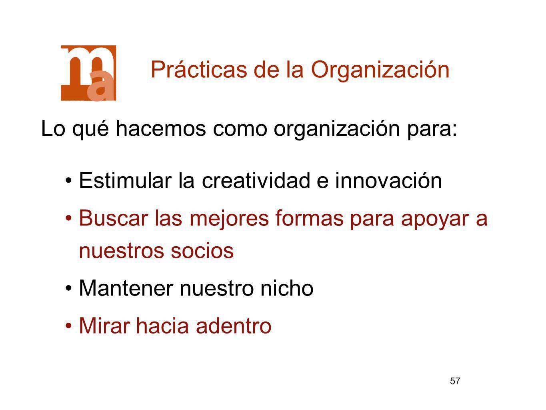 57 Lo qué hacemos como organización para: Prácticas de la Organización Estimular la creatividad e innovación Buscar las mejores formas para apoyar a n