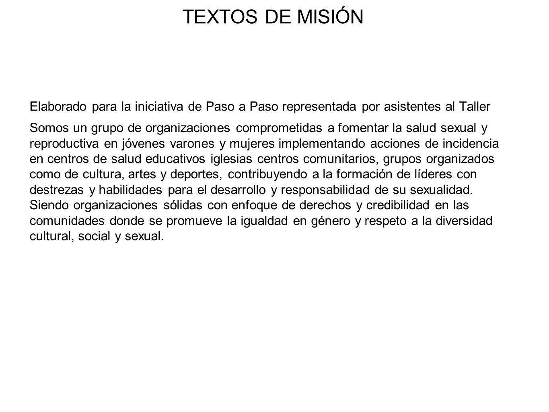 TEXTOS DE MISIÓN Elaborado para la iniciativa de Paso a Paso representada por asistentes al Taller Somos un grupo de organizaciones comprometidas a fo