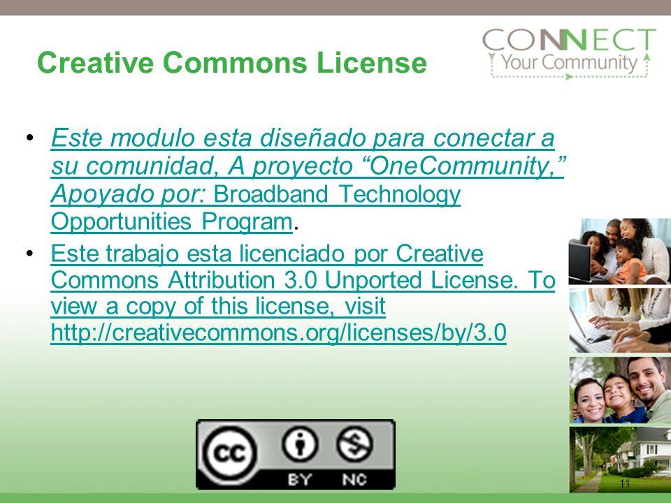 11 Creative Commons License Este modulo esta diseñado para conectar a su comunidad, A proyecto OneCommunity, Apoyado por: Broadband Technology Opportunities Program.Este modulo esta diseñado para conectar a su comunidad, A proyecto OneCommunity, Apoyado por: Broadband Technology Opportunities Program Este trabajo esta licenciado por Creative Commons Attribution 3.0 Unported License.