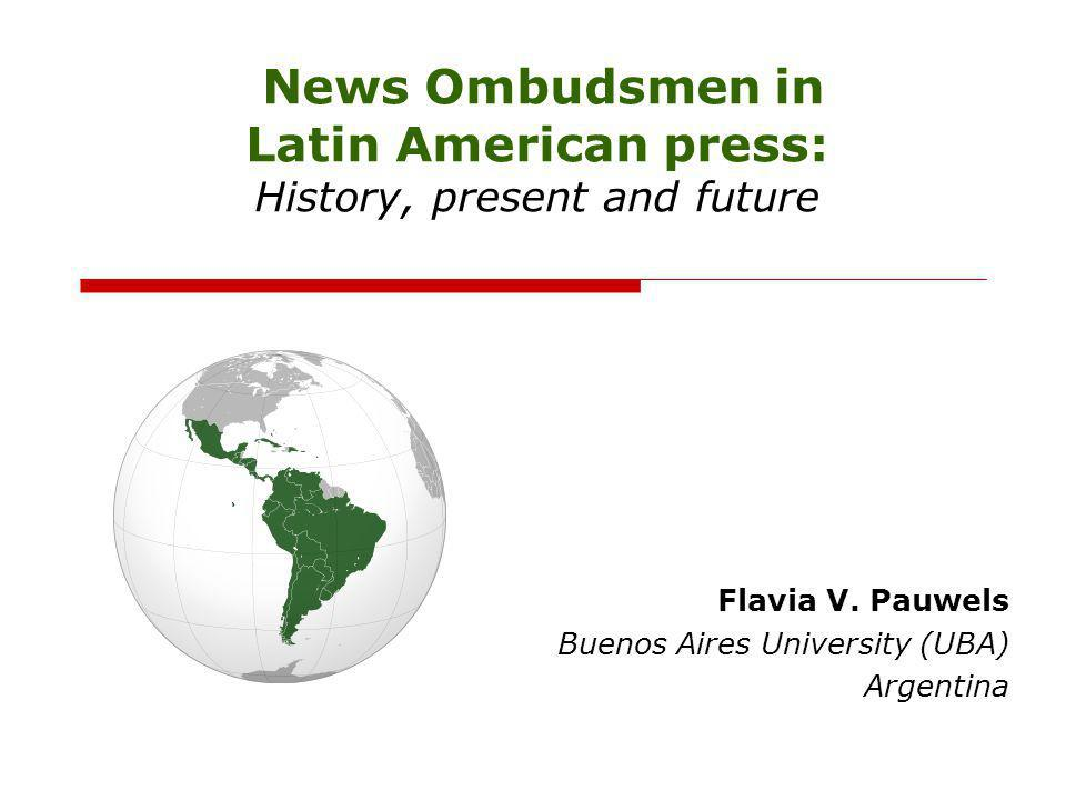 News Ombudsmen in Latin American press: History, present and future Flavia V. Pauwels Buenos Aires University (UBA) Argentina