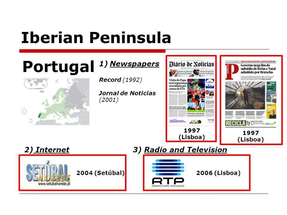 Iberian Peninsula Portugal 1)Newspapers Record (1992) Jornal de Noticias (2001) 1997 (Lisboa) 2) Internet 2004 (Setúbal) 3) Radio and Television 2006 (Lisboa) 1997 (Lisboa)