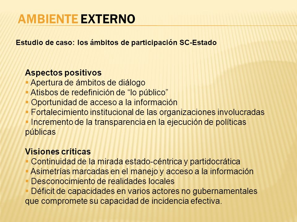 AMBIENTE EXTERNO Estudio de caso: los ámbitos de participación SC-Estado Aspectos positivos Apertura de ámbitos de diálogo Atisbos de redefinición de