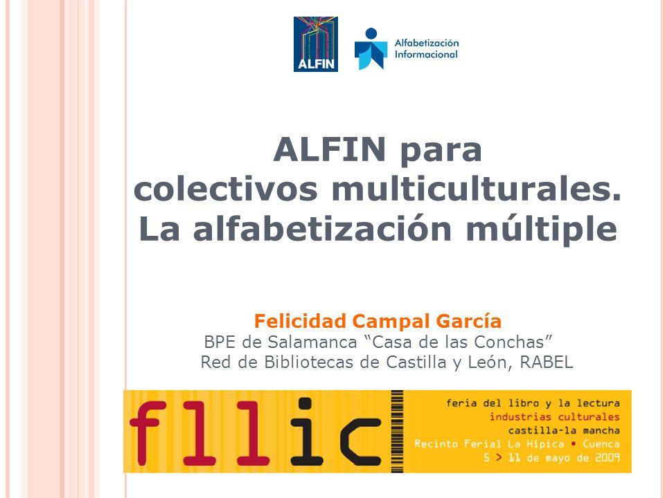ALFIN para colectivos multiculturales. La alfabetización múltiple Felicidad Campal García BPE de Salamanca Casa de las Conchas Red de Bibliotecas de C