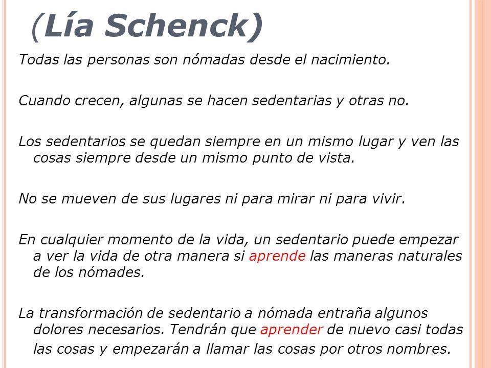 (Lía Schenck) Todas las personas son nómadas desde el nacimiento. Cuando crecen, algunas se hacen sedentarias y otras no. Los sedentarios se quedan si