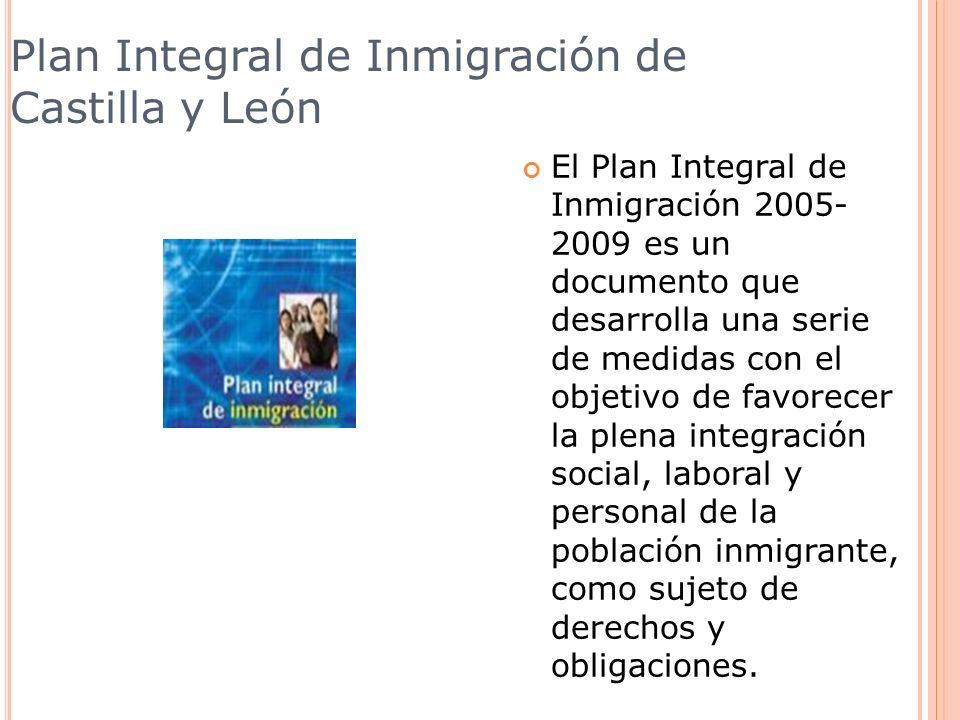 Plan Integral de Inmigración de Castilla y León El Plan Integral de Inmigración 2005- 2009 es un documento que desarrolla una serie de medidas con el
