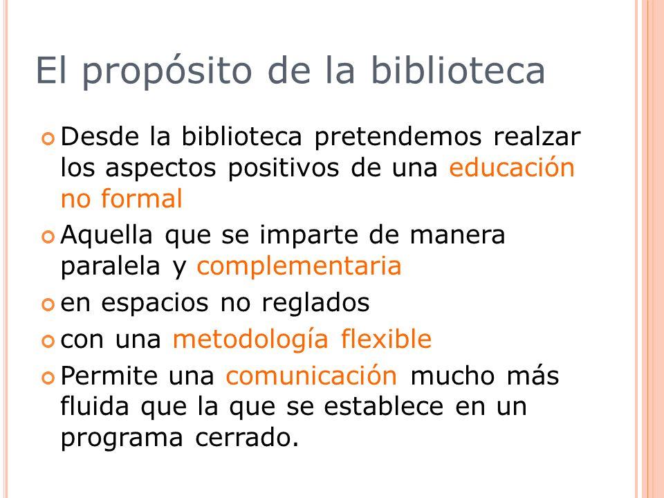 El propósito de la biblioteca Desde la biblioteca pretendemos realzar los aspectos positivos de una educación no formal Aquella que se imparte de mane