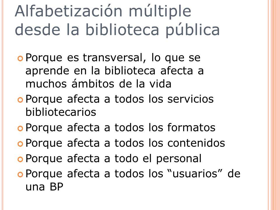 Alfabetización múltiple desde la biblioteca pública Porque es transversal, lo que se aprende en la biblioteca afecta a muchos ámbitos de la vida Porqu