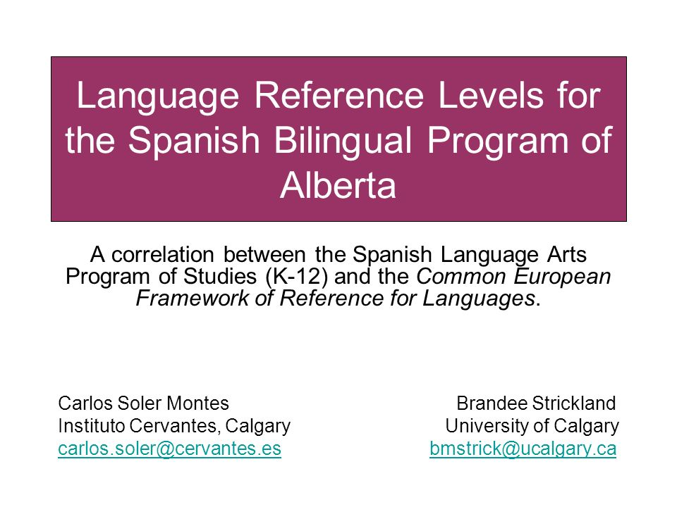 Language Reference Levels for the Spanish Bilingual Program of Alberta A correlation between the Spanish Language Arts Program of Studies (K-12) and t