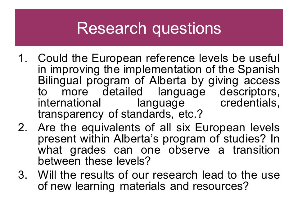 Research questions 1.Could the European reference levels be useful in improving the implementation of the Spanish Bilingual program of Alberta by givi