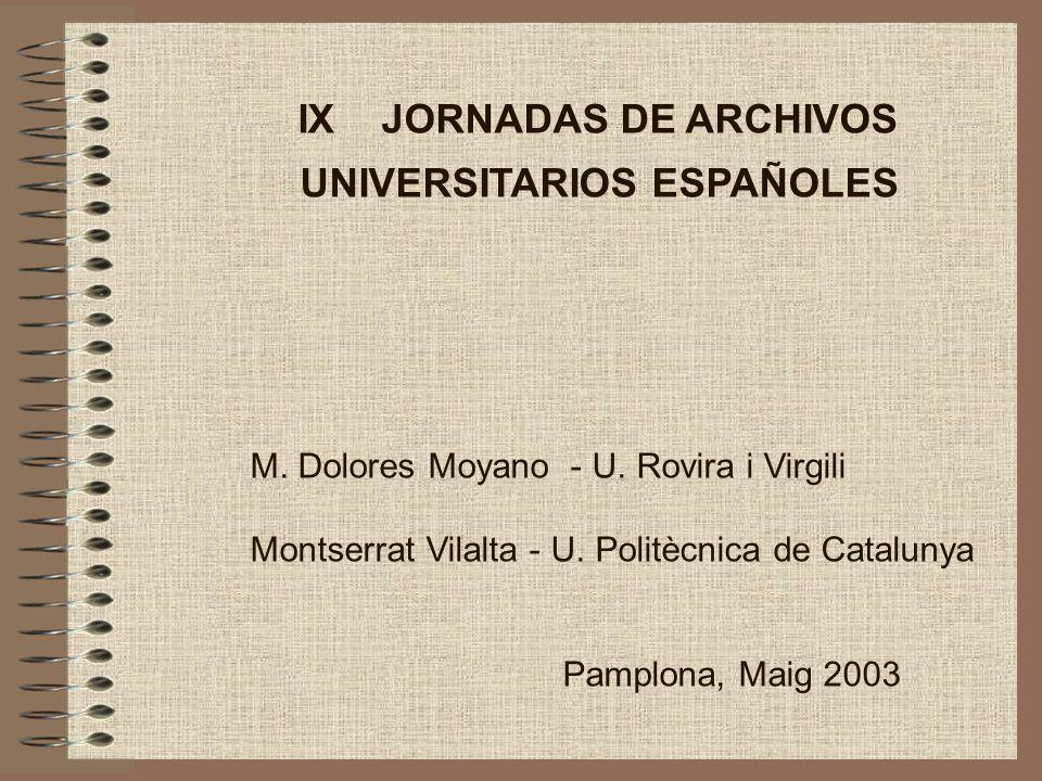 IX JORNADAS DE ARCHIVOS UNIVERSITARIOS ESPAÑOLES M. Dolores Moyano - U. Rovira i Virgili Montserrat Vilalta - U. Politècnica de Catalunya Pamplona, Ma
