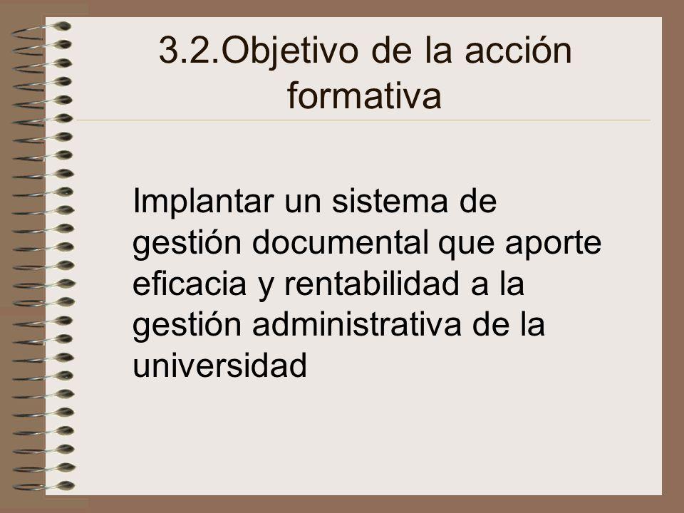 3.2.Objetivo de la acción formativa Implantar un sistema de gestión documental que aporte eficacia y rentabilidad a la gestión administrativa de la un