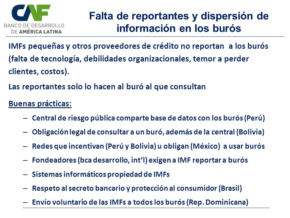 Falta de reportantes y dispersión de información en los burós IMFs pequeñas y otros proveedores de crédito no reportan a los burós (falta de tecnologí