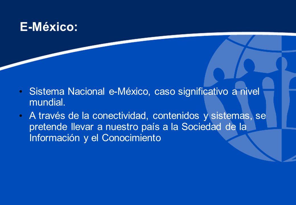 E-México: Sistema Nacional e-México, caso significativo a nivel mundial. A través de la conectividad, contenidos y sistemas, se pretende llevar a nues