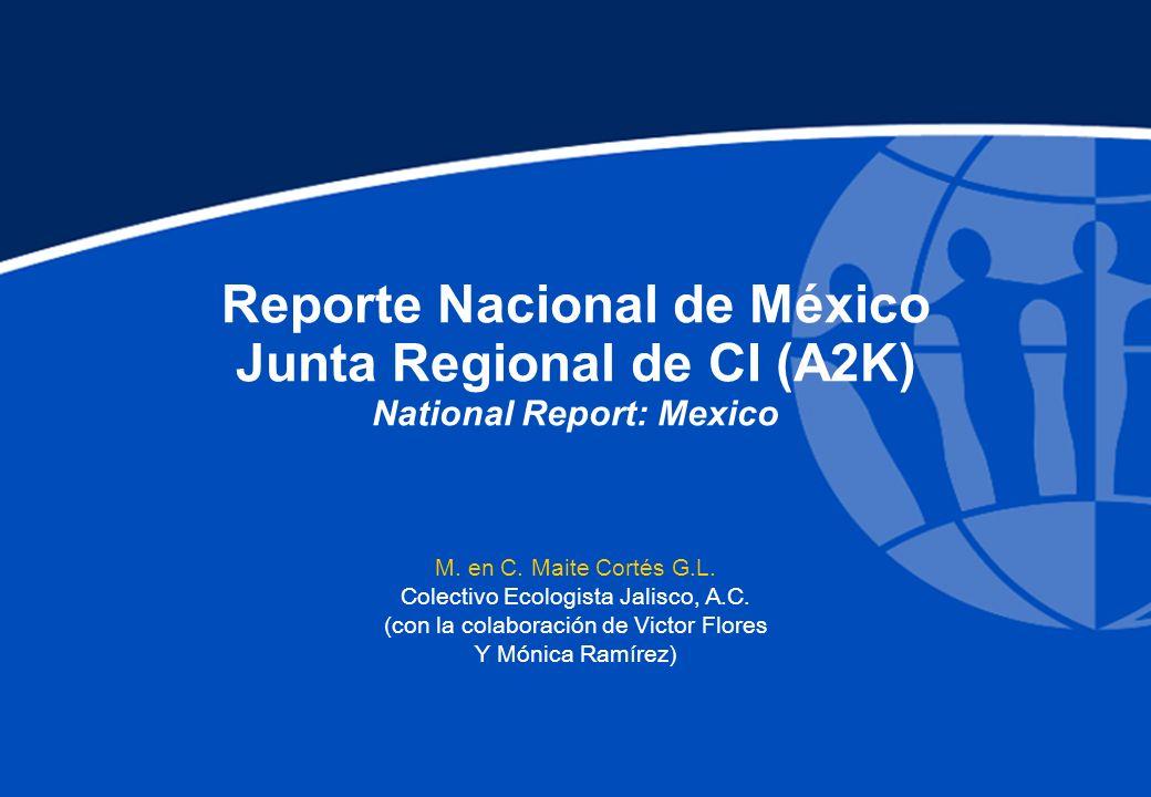 Reporte Nacional de México Junta Regional de CI (A2K) National Report: Mexico M. en C. Maite Cortés G.L. Colectivo Ecologista Jalisco, A.C. (con la co