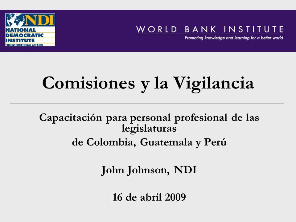 Comisiones y la Vigilancia Capacitación para personal profesional de las legislaturas de Colombia, Guatemala y Perú John Johnson, NDI 16 de abril 2009