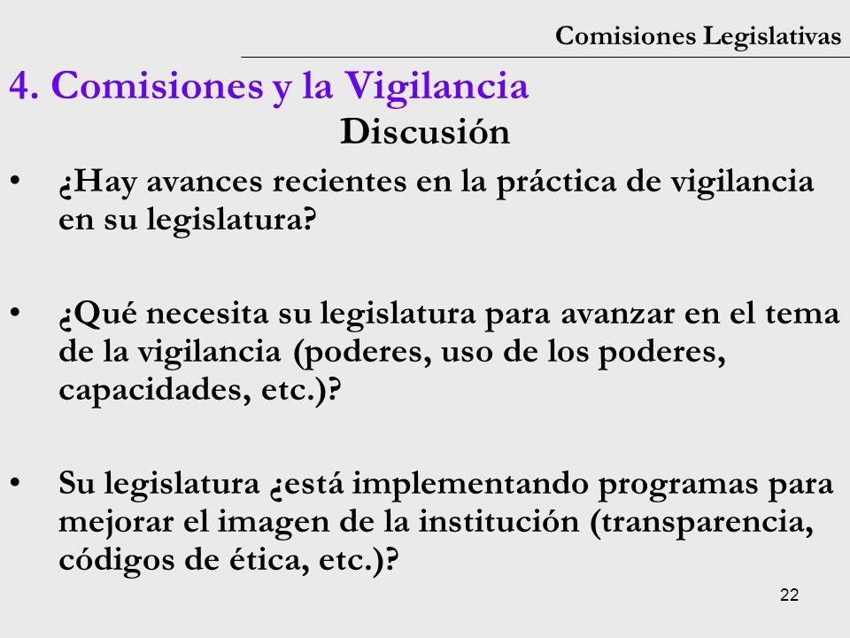 22 Comisiones Legislativas 4. Comisiones y la Vigilancia Discusión ¿Hay avances recientes en la práctica de vigilancia en su legislatura? ¿Qué necesit