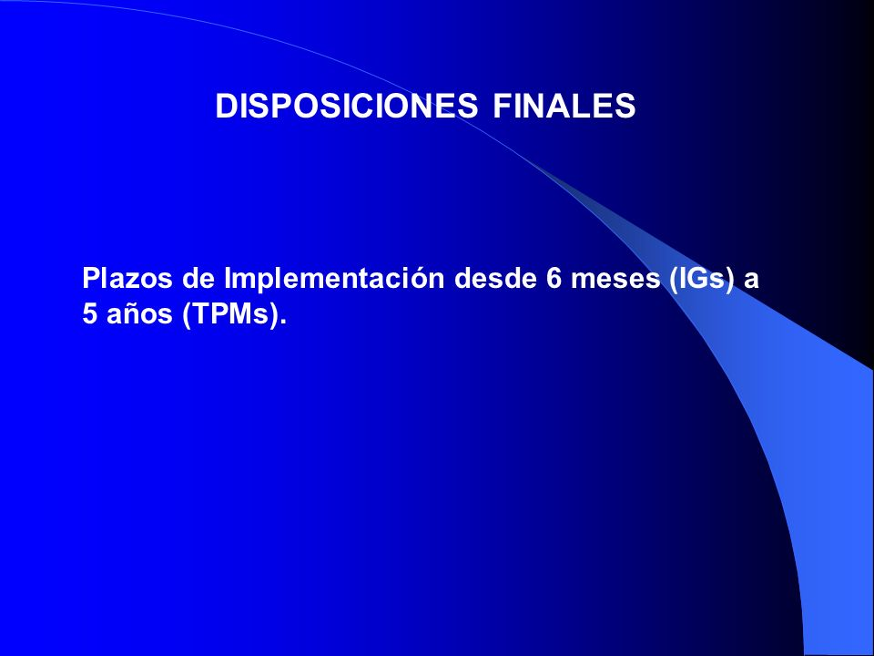 DISPOSICIONES FINALES Plazos de Implementación desde 6 meses (IGs) a 5 años (TPMs).