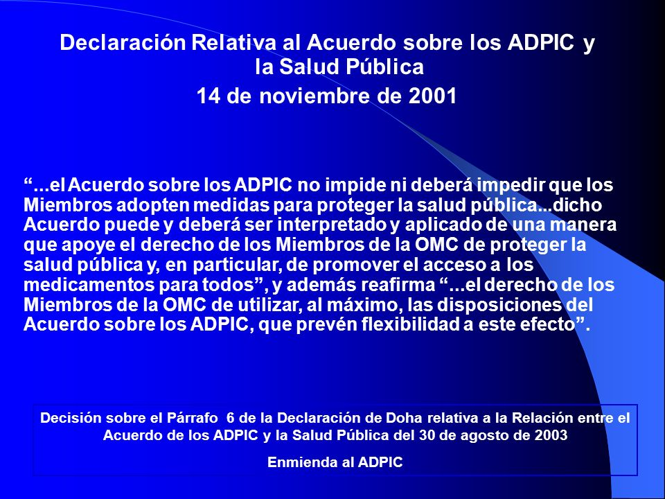 Declaración Relativa al Acuerdo sobre los ADPIC y la Salud Pública 14 de noviembre de 2001...el Acuerdo sobre los ADPIC no impide ni deberá impedir qu