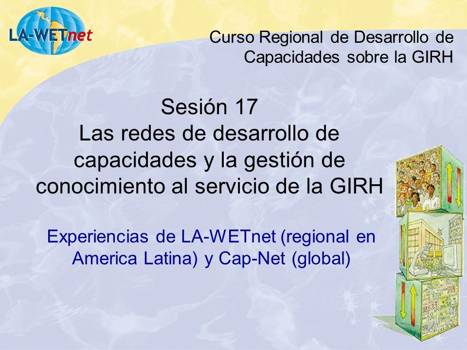 Curso Regional de Desarrollo de Capacidades sobre la GIRH Sesión 17 Las redes de desarrollo de capacidades y la gestión de conocimiento al servicio de