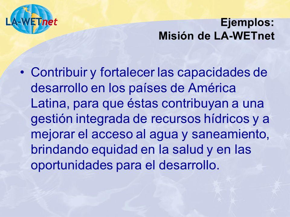 Ejemplos: Misión de LA-WETnet Contribuir y fortalecer las capacidades de desarrollo en los países de América Latina, para que éstas contribuyan a una