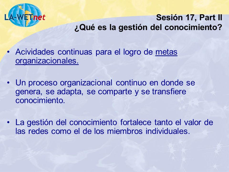 Sesión 17, Part II ¿Qué es la gestión del conocimiento? Acividades continuas para el logro de metas organizacionales. Un proceso organizacional contin
