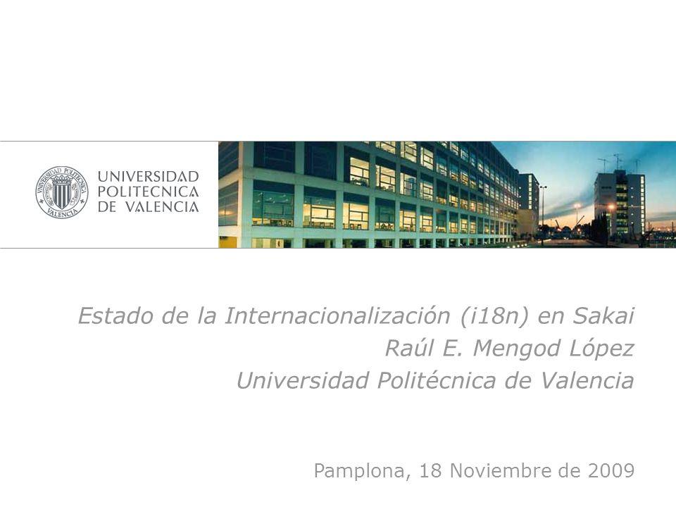 Estado de la Internacionalización (i18n) en Sakai Raúl E. Mengod López Universidad Politécnica de Valencia Pamplona, 18 Noviembre de 2009