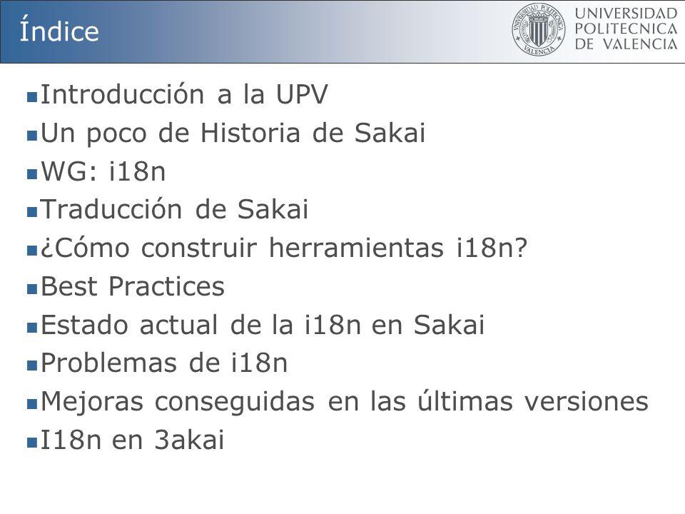 Índice Introducción a la UPV Un poco de Historia de Sakai WG: i18n Traducción de Sakai ¿Cómo construir herramientas i18n? Best Practices Estado actual