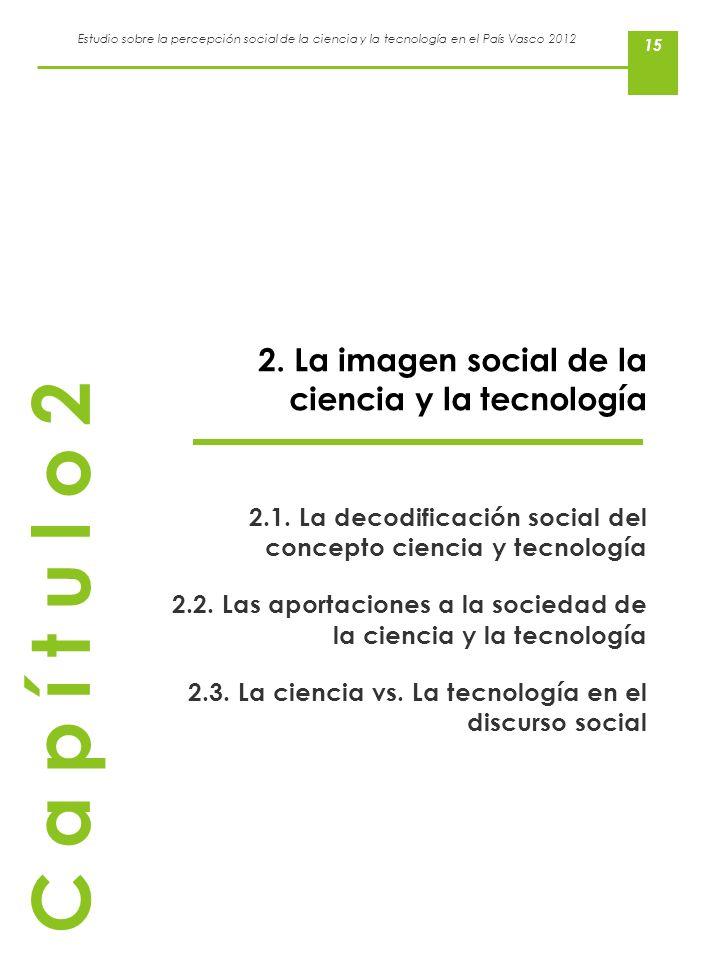 Estudio sobre la percepción social de la ciencia y la tecnología en el País Vasco 2012 15 2. La imagen social de la ciencia y la tecnología 2.1. La de