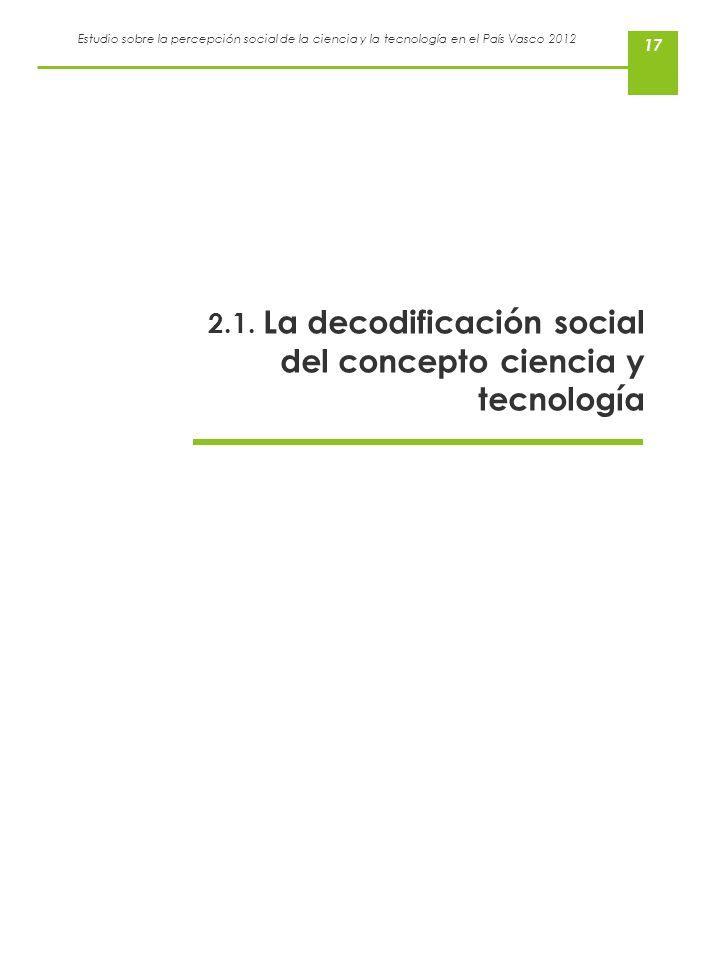 Estudio sobre la percepción social de la ciencia y la tecnología en el País Vasco 2012 17 2.1. La decodificación social del concepto ciencia y tecnolo