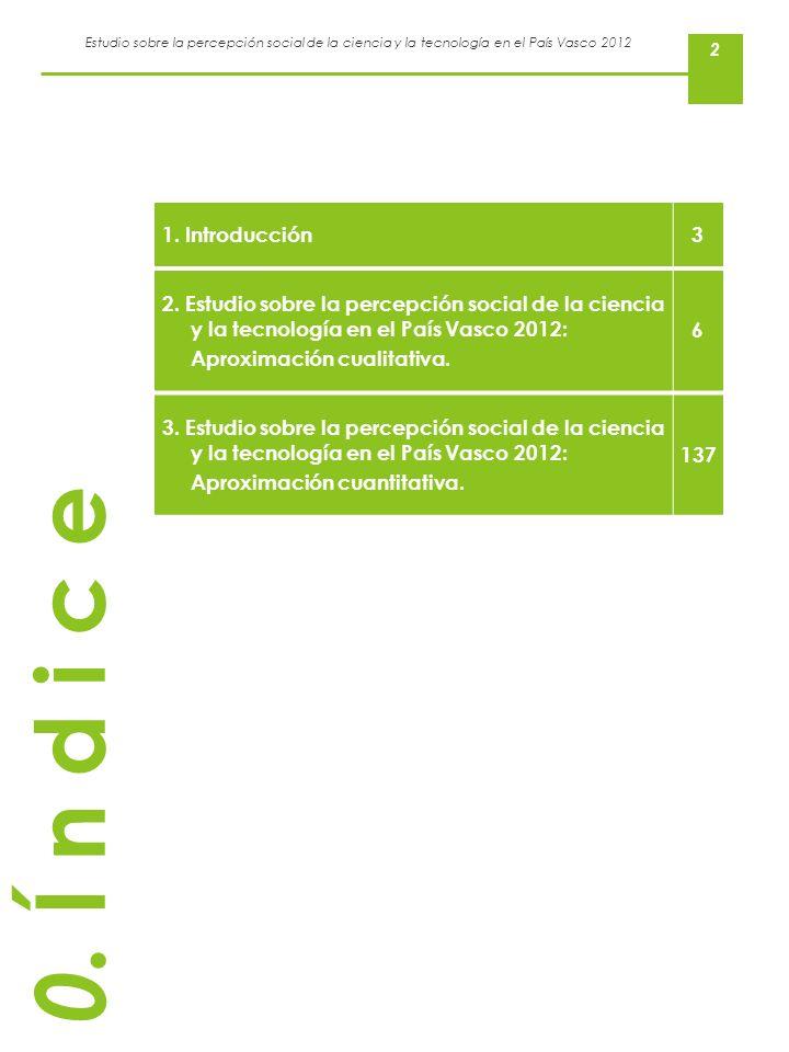 Estudio sobre la percepción social de la ciencia y la tecnología en el País Vasco 2012 2 0. Í n d i c e 1. Introducción3 2. Estudio sobre la percepció