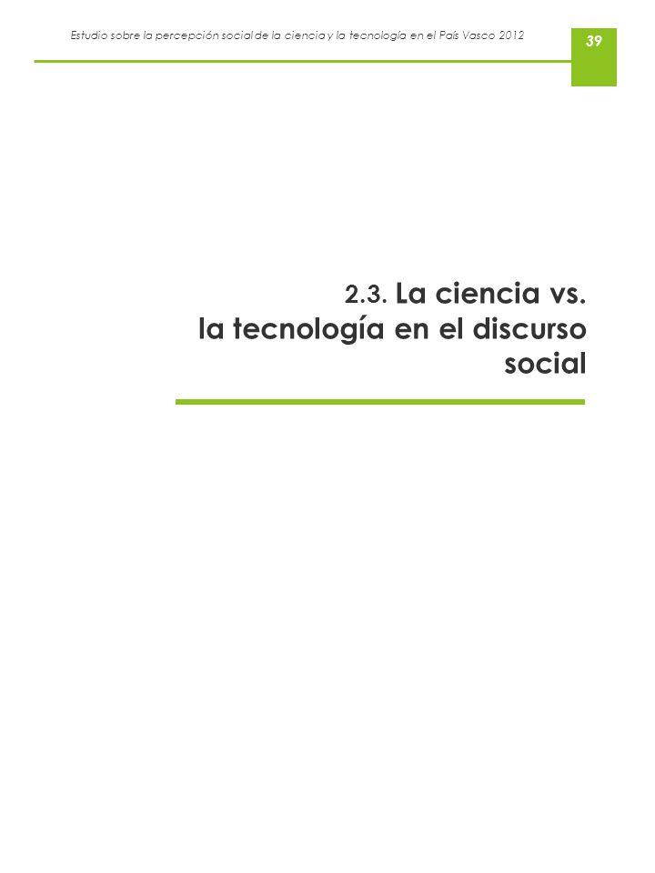 Estudio sobre la percepción social de la ciencia y la tecnología en el País Vasco 2012 39 2.3. La ciencia vs. la tecnología en el discurso social