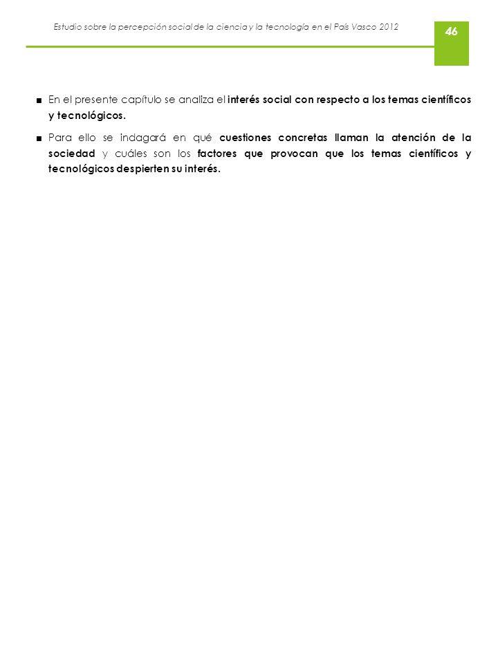 Estudio sobre la percepción social de la ciencia y la tecnología en el País Vasco 2012 46 En el presente capítulo se analiza el interés social con res