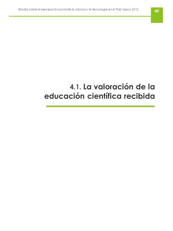 Estudio sobre la percepción social de la ciencia y la tecnología en el País Vasco 2012 60 4.1. La valoración de la educación científica recibida