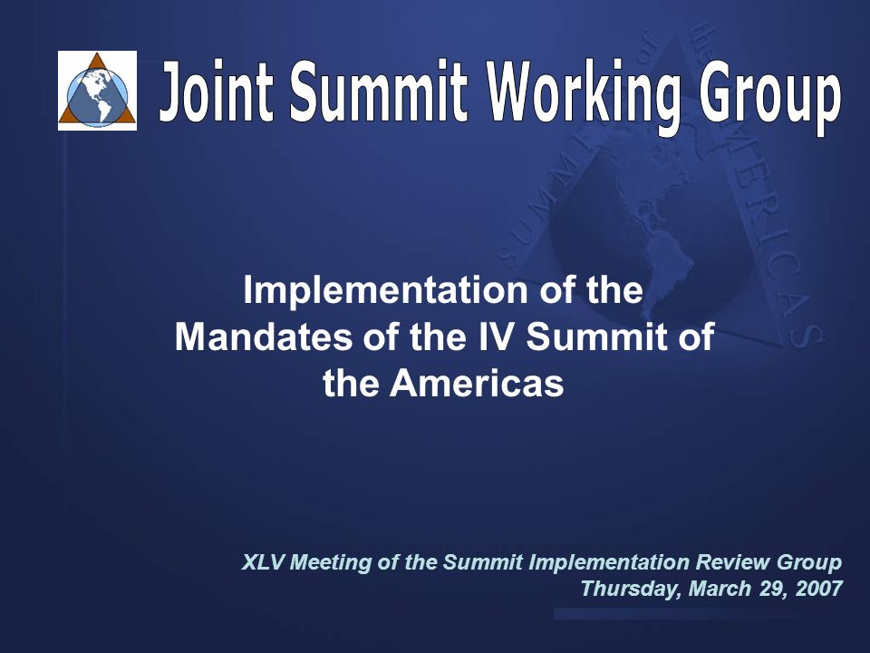 Implementation of the Mandates of the IV Summit of the Americas XLV Meeting of the Summit Implementation Review Group Thursday, March 29, 2007 Organization of American States