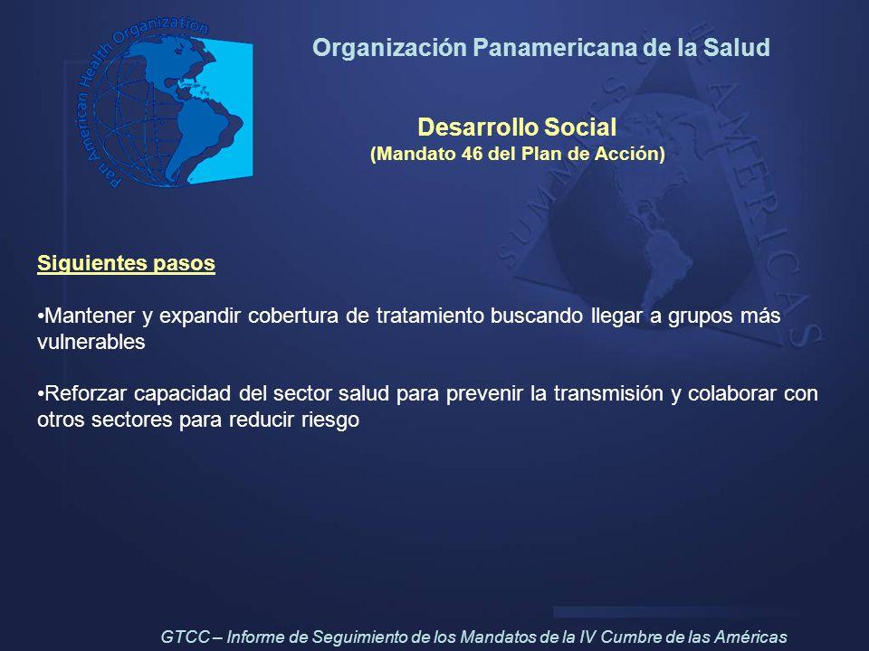 Organización Panamericana de la Salud Desarrollo Social (Mandato 46 del Plan de Acción) Siguientes pasos Mantener y expandir cobertura de tratamiento