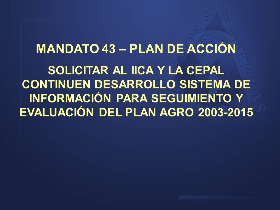 MANDATO 43 – PLAN DE ACCIÓN SOLICITAR AL IICA Y LA CEPAL CONTINUEN DESARROLLO SISTEMA DE INFORMACIÓN PARA SEGUIMIENTO Y EVALUACIÓN DEL PLAN AGRO 2003-