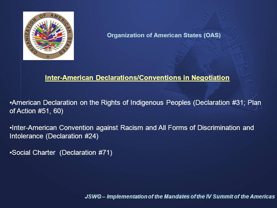 Organization of American States (OAS) Human Rights (Declaration #27, 31,32, 63) Rapporteurships on rights of afro-descendants, children, indigenous peoples, migrant workers and their families, persons deprived of their liberty and women as well as on freedom of expression Network of E-Government Leaders of Latin America and the Caribbean- Red GEALC (Plan of Action #68, 69, 72) –in collaboration with ICA Civil Society (Declaration #19, 39, 74; Plan of Action #54, 64, 68) Systematized participation in policy-making process via workshops held prior to ministerial level fora Strengthening Democratic Governance Accomplishments JSWG – Implementation of the Mandates of the IV Summit of the Americas