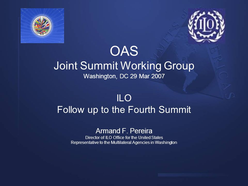 OAS Joint Summit Working Group Washington, DC 29 Mar 2007 ILO Follow up to the Fourth Summit Armand F. Pereira Director of ILO Office for the United S