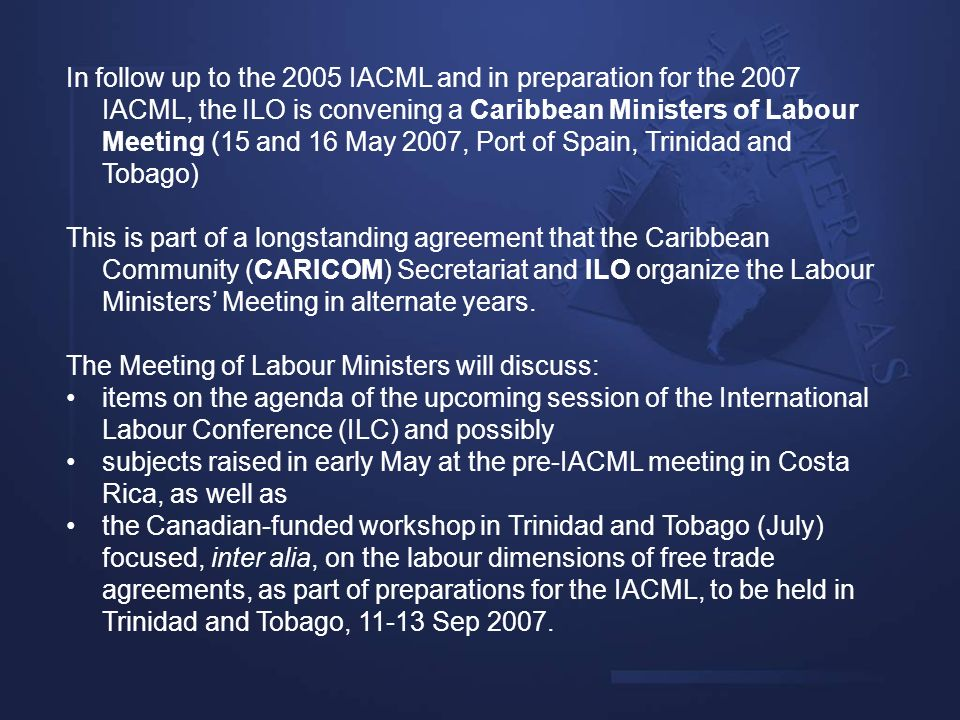 In follow up to the 2005 IACML and in preparation for the 2007 IACML, the ILO is convening a Caribbean Ministers of Labour Meeting (15 and 16 May 2007